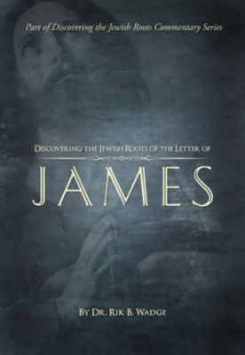 Discovering the Jewish Roots of The Letter of James, Dr. Rik B. Wadge