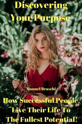 Discovering Your Purpose - How Successful People Live Their Life To The Fullest Potential!, Manuel Braschi