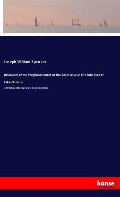 Discovery of the Preglacial Outlet of the Basin of Lake Erie into That of Lake Ontario, Joseph William Spencer