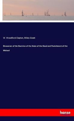 Discussion of the Doctrine of the State of the Dead and Punishment of the Wicked, W. Woodford Clayton, Miles Grant