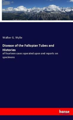 Disease of the Fallopian Tubes and Histories, Walker G. Wylie