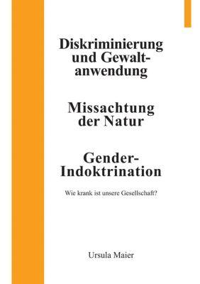 Diskriminierung und Gewaltanwendung / Missachtung der Natur / Gender-Indoktrination - Ursula Maier pdf epub