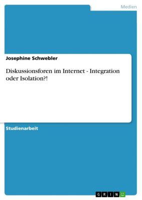 Diskussionsforen im Internet - Integration oder Isolation?!, Josephine Schwebler