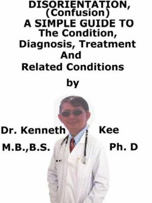 Disorientation, (Confusion) A Simple Guide To The Condition, Diagnosis, Treatment And Related Conditions, Kenneth Kee