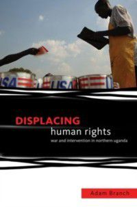 Displacing Human Rights: War and Intervention in Northern Uganda, Adam Branch