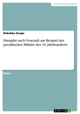 Disziplin nach Foucault am Beispiel des preußischen Militärs des 19. Jahrhunderts, Rebekka Grupe