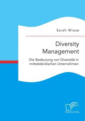 Diversity Management. Die Bedeutung von Diversität in mittelständischen Unternehmen, Sarah Wiese