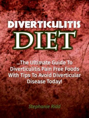 Diverticulitis Diet: The Ultimate Guide to Diverticulitis Pain Free Foods With Tips to Avoid Diverticular Disease Today!, Stephanie Ridd