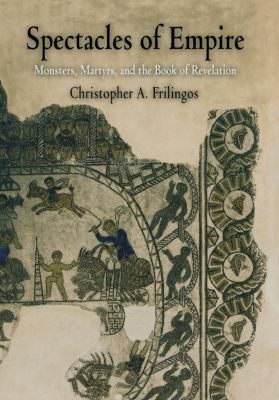 Divinations: Rereading Late Ancient Religion: Spectacles of Empire, Christopher A. Frilingos