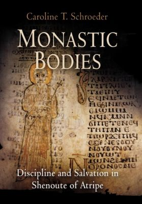Divinations: Rereading Late Ancient Religion: Monastic Bodies, Caroline T. Schroeder