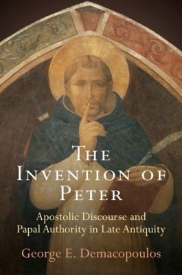 Divinations: Rereading Late Ancient Religion: The Invention of Peter, George E. Demacopoulos