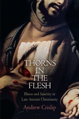 Divinations: Rereading Late Ancient Religion: Thorns in the Flesh, Andrew Crislip