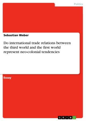 Do international trade relations between the third world and the first world represent neo-colonial tendencies, Sebastian Weber