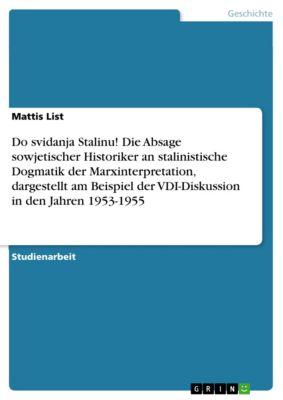 Do svidanja Stalinu! Die Absage sowjetischer Historiker an stalinistische Dogmatik der Marxinterpretation, dargestellt am Beispiel der VDI-Diskussion in den Jahren 1953-1955, Mattis List