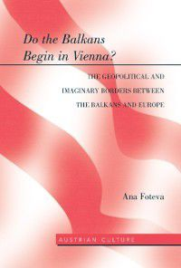 Do the Balkans Begin in Vienna? The Geopolitical and Imaginary Borders between the Balkans and Europe, Ana Foteva