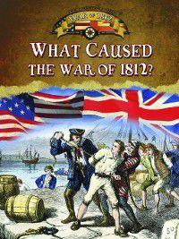 Documenting the War of 1812: What Caused the War of 1812?, Sally Isaacs