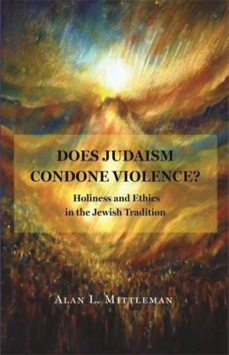 Does Judaism Condone Violence? - Holiness and Ethics in the Jewish Tradition, Alan Mittleman