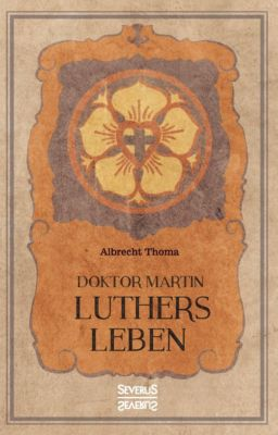 Doktor Martin Luthers Leben - Albrecht Thoma  