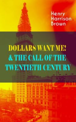 DOLLARS WANT ME! & THE CALL OF THE TWENTIETH CENTURY, Henry Harrison Brown