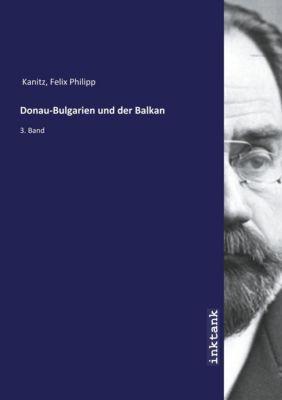 Donau-Bulgarien und der Balkan - Felix Philipp Kanitz  