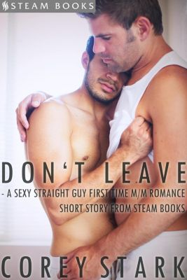 Don't Leave - A Sexy Straight Guy First Time M/M Romance Short Story From Steam Books, Steam Books, Corey Stark