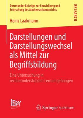 Dortmunder Beiträge zur Entwicklung und Erforschung des Mathematikunterrichts: Darstellungen und Darstellungswechsel als Mittel zur Begriffsbildung, Heinz Laakmann