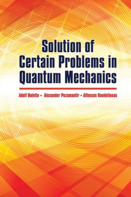 Dover Books on Physics: Solution of Certain Problems in Quantum Mechanics, A. Bolotin, A. Pozamantir, A. Raudeliunas