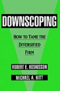 Downscoping: How to Tame the Diversified Firm, Michael A. Hitt, Robert E. Hoskisson