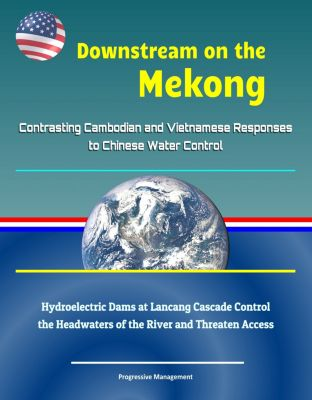 Downstream on the Mekong: Contrasting Cambodian and Vietnamese Responses to Chinese Water Control - Hydroelectric Dams at Lancang Cascade Control the Headwaters of the River and Threaten Access
