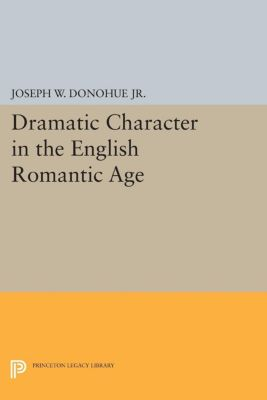 Dramatic Character in the English Romantic Age, Joseph W. Donohue