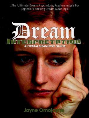 Dream Interpretation and Dream Meanings Guide:The Ultimate Dream Psychology Psychoanalysis for Beginners Seeking Dream Meanings!, Jayne Omojayne