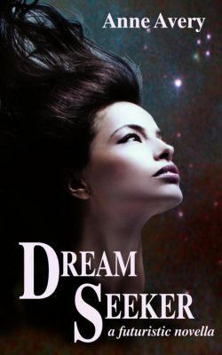 Dream Seeker (A Futuristic Novella), Anne Avery