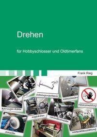 Drehen für Hobbyschlosser und Oldtimerfans - Frank Rieg  
