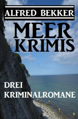 Drei Alfred Bekker Kriminalromane: Meer Krimis, Alfred Bekker