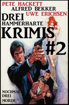 Drei hammerharte Krimis #2: Nochmal drei Morde, Alfred Bekker, A. F. Morland, Pete Hackett