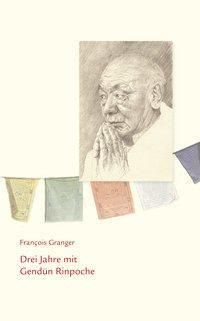 Drei Jahre mit Gendün Rinpoche - François Granger |