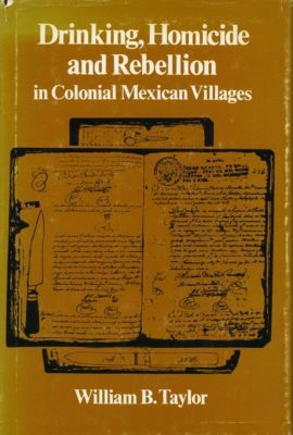 Drinking, Homicide, and Rebellion in Colonial Mexican Villages, William B. Taylor