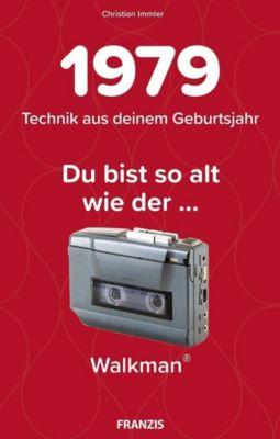 Du bist so alt wie ... der Walkman, Technikwissen für Geburtstagskinder 1979 - Christian Immler |