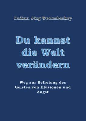 Du kannst die Welt verändern Weg zur Befreiung des Geistes von Illusionen und Angst, Daikan Jörg Westerbarkey