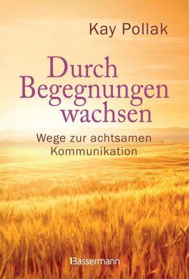 Durch Begegnungen wachsen - Wege zur achtsamen Kommunikation - Kay Pollak |