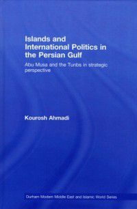 Durham Modern Middle East and Islamic World Series: Islands and International Politics in the Persian Gulf, Kourosh Ahmadi