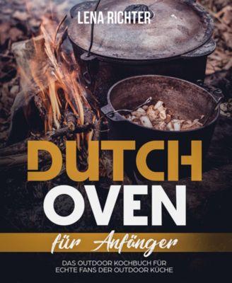 Dutch Oven Kochbuch: Mehr als 60 geniale Dutch Oven Rezepte für Anfänger, Lena Richter