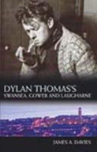 Dylan Thomas's Swansea, Gower and Laugharne, James A Davies
