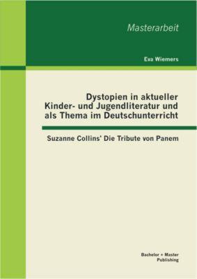 Dystopien in aktueller Kinder- und Jugendliteratur und als Thema im Deutschunterricht: Suzanne Collins' Die Tribute von Panem, Eva Wiemers