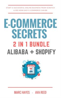 E-Commerce Secrets 2 in 1 Bundle: Start A Successful Online Business From Scratch & See How Easy E-Commerce Can Be (Alibaba + Shopify), Ava Reed, Marc Hayes