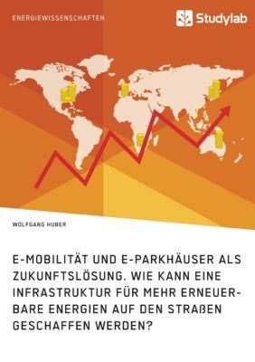 E-Mobilität und E-Parkhäuser als Zukunftslösung. Wie kann eine Infrastruktur für mehr erneuerbare Energien auf den Strass, Wolfgang Huber