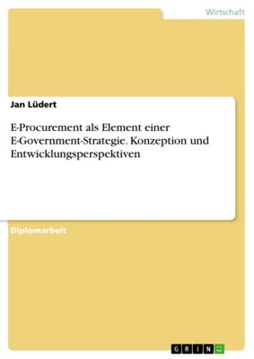 E-Procurement als Element einer E-Government-Strategie. Konzeption und Entwicklungsperspektiven, Jan Lüdert