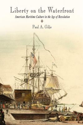 Early American Studies: Liberty on the Waterfront, Paul A. Gilje