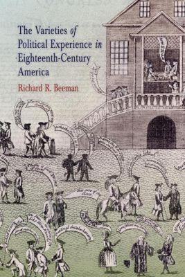 Early American Studies: The Varieties of Political Experience in Eighteenth-Century America, Richard R. Beeman