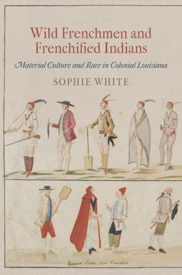 Early American Studies: Wild Frenchmen and Frenchified Indians, Sophie White
